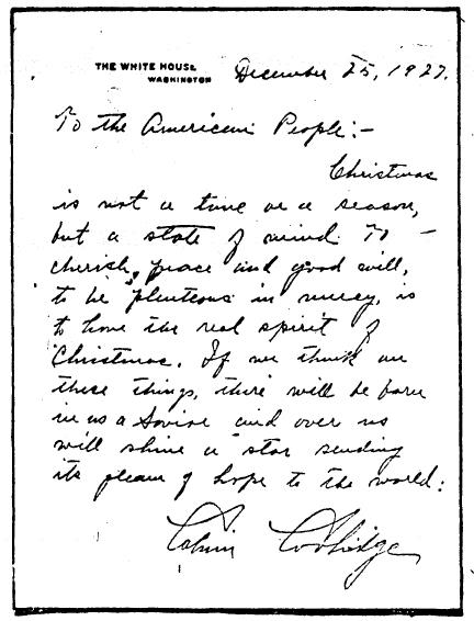 "Written on White House stationary, the President spoke to the American people, saying: ""Christmas is not a time or a season, but a state of mind. To cherish peace and good will, to be plenteous in mercy, is to have the real spirit of Christmas. If we think on these things, there will be born in us a Savior and over us will shine a star sending its gleam of hope to the world:  Calvin Coolidge"""